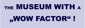 "THE MUSEUM WITH A ""WOW FACTOR"" !"