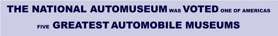 THE NATIONAL AUTOMUSEUM WAS VOTED ONE OF AMERICAS FIVE GREATEST AUTOMOBILE MUSEUMS